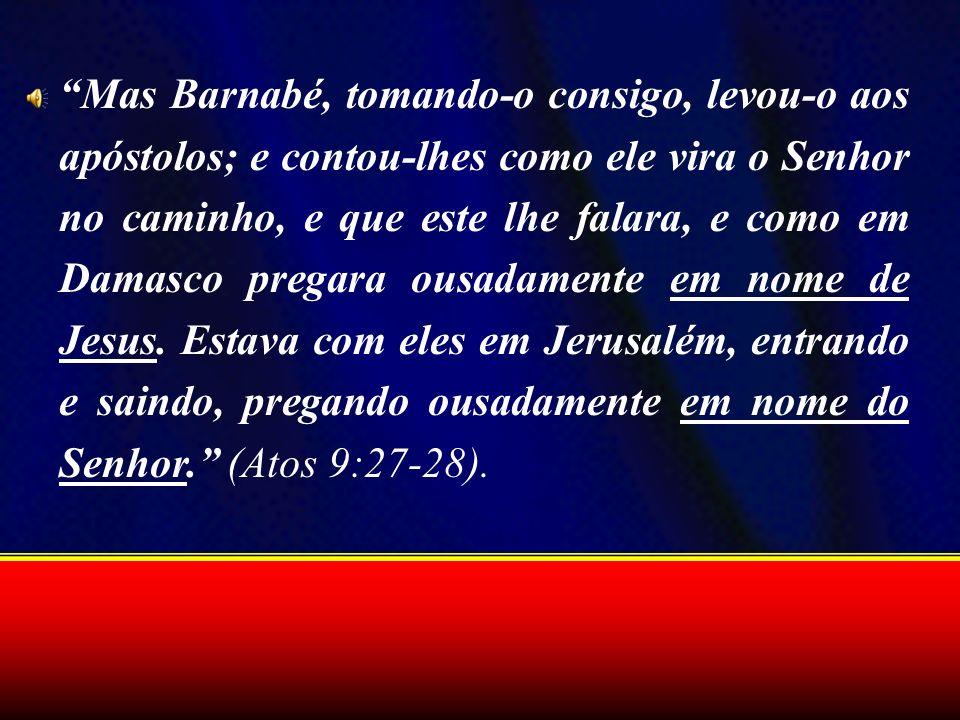 Mas Barnabé, tomando-o consigo, levou-o aos apóstolos; e contou-lhes como ele vira o Senhor no caminho, e que este lhe falara, e como em Damasco pregara ousadamente em nome de Jesus.
