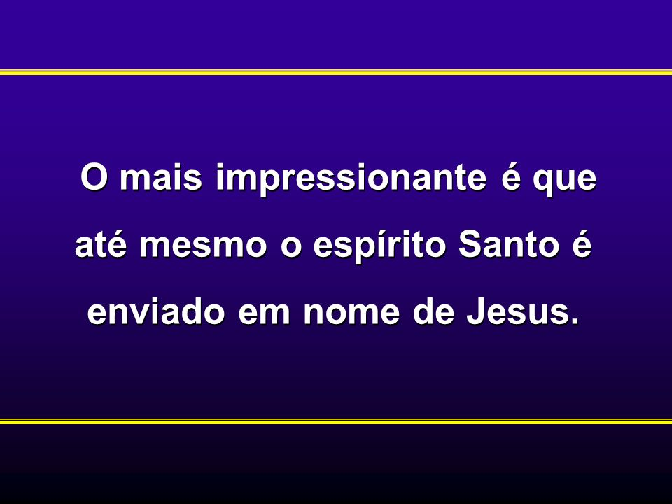 O mais impressionante é que até mesmo o espírito Santo é enviado em nome de Jesus.