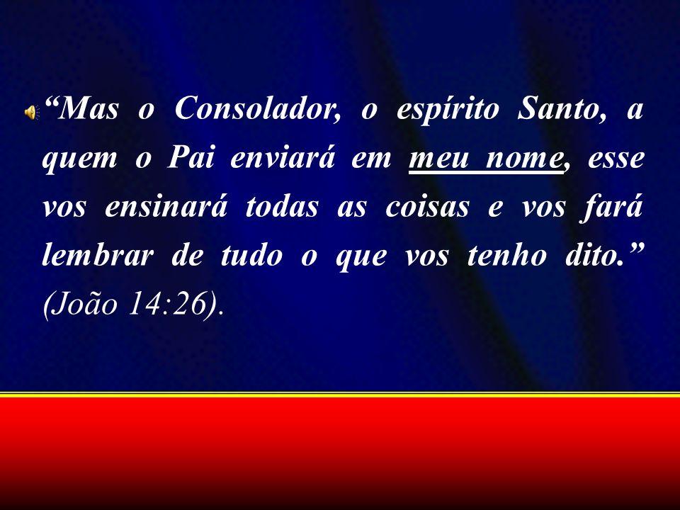 Mas o Consolador, o espírito Santo, a quem o Pai enviará em meu nome, esse vos ensinará todas as coisas e vos fará lembrar de tudo o que vos tenho dito. (João 14:26).