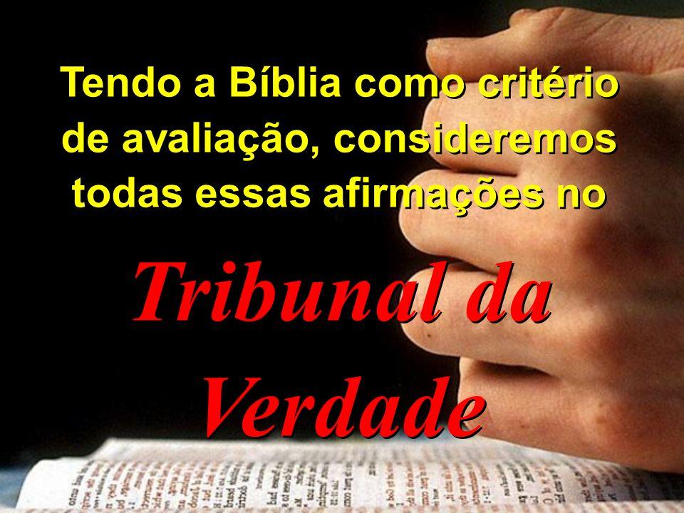 Tendo a Bíblia como critério de avaliação, consideremos todas essas afirmações no
