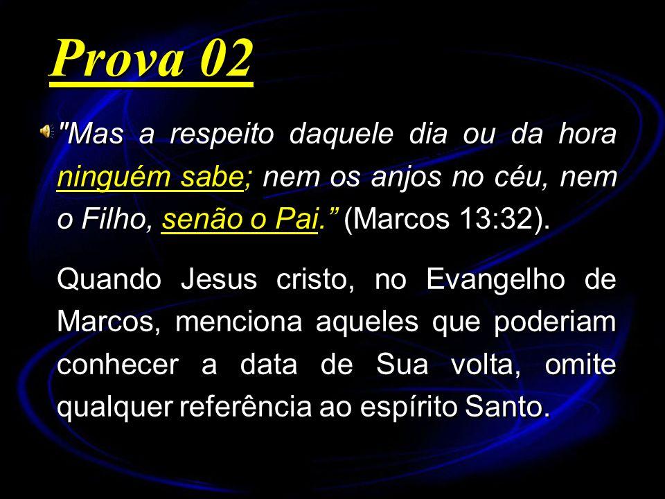 Prova 02 Mas a respeito daquele dia ou da hora ninguém sabe; nem os anjos no céu, nem o Filho, senão o Pai. (Marcos 13:32).
