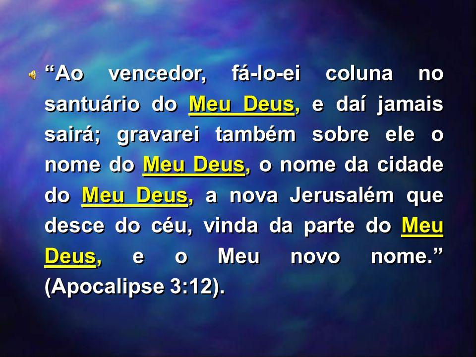 Ao vencedor, fá-lo-ei coluna no santuário do Meu Deus, e daí jamais sairá; gravarei também sobre ele o nome do Meu Deus, o nome da cidade do Meu Deus, a nova Jerusalém que desce do céu, vinda da parte do Meu Deus, e o Meu novo nome. (Apocalipse 3:12).