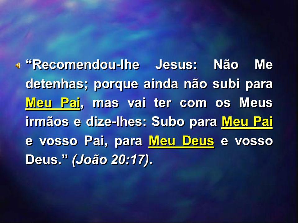 Recomendou-lhe Jesus: Não Me detenhas; porque ainda não subi para Meu Pai, mas vai ter com os Meus irmãos e dize-lhes: Subo para Meu Pai e vosso Pai, para Meu Deus e vosso Deus. (João 20:17).