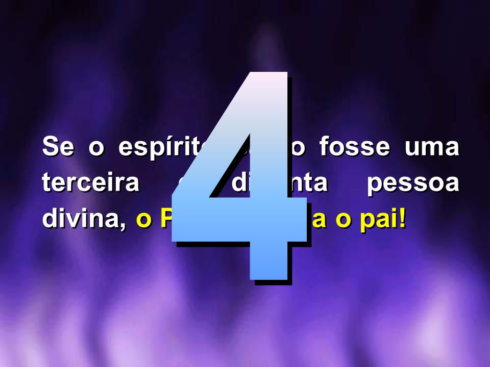 4 Se o espírito Santo fosse uma terceira e distinta pessoa divina, o Pai não seria o pai!