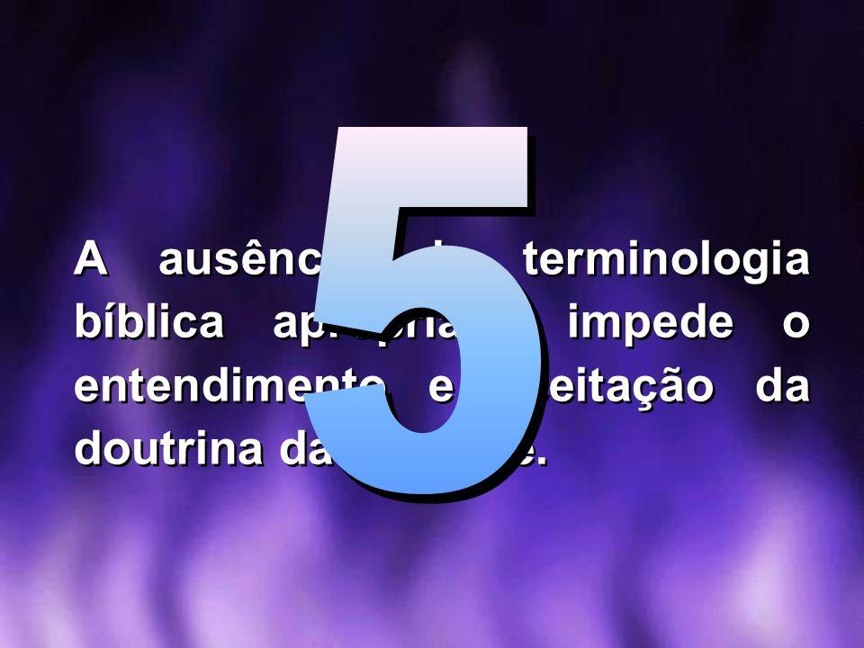 5 A ausência de terminologia bíblica apropriada impede o entendimento e aceitação da doutrina da trindade.