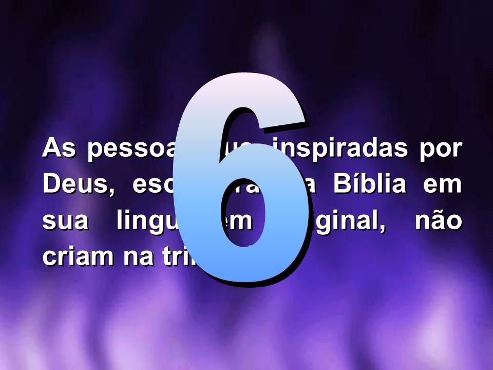 6 As pessoas que, inspiradas por Deus, escreveram a Bíblia em sua linguagem original, não criam na trindade!