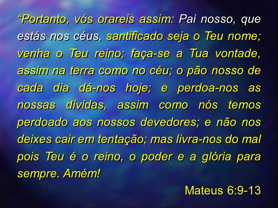 Portanto, vós orareis assim: Pai nosso, que estás nos céus, santificado seja o Teu nome; venha o Teu reino; faça-se a Tua vontade, assim na terra como no céu; o pão nosso de cada dia dá-nos hoje; e perdoa-nos as nossas dívidas, assim como nós temos perdoado aos nossos devedores; e não nos deixes cair em tentação; mas livra-nos do mal pois Teu é o reino, o poder e a glória para sempre. Amém!