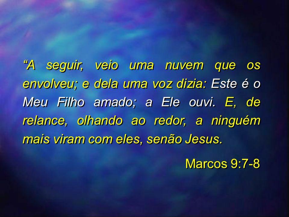 A seguir, veio uma nuvem que os envolveu; e dela uma voz dizia: Este é o Meu Filho amado; a Ele ouvi. E, de relance, olhando ao redor, a ninguém mais viram com eles, senão Jesus.