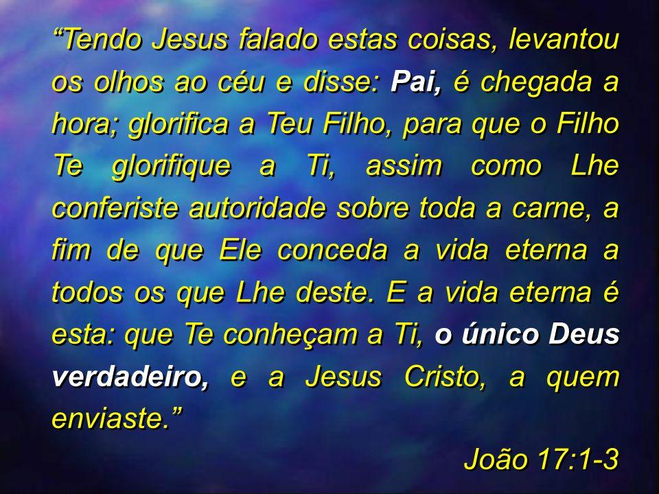 Tendo Jesus falado estas coisas, levantou os olhos ao céu e disse: Pai, é chegada a hora; glorifica a Teu Filho, para que o Filho Te glorifique a Ti, assim como Lhe conferiste autoridade sobre toda a carne, a fim de que Ele conceda a vida eterna a todos os que Lhe deste. E a vida eterna é esta: que Te conheçam a Ti, o único Deus verdadeiro, e a Jesus Cristo, a quem enviaste.