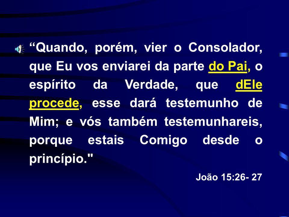 Quando, porém, vier o Consolador, que Eu vos enviarei da parte do Pai, o espírito da Verdade, que dEle procede, esse dará testemunho de Mim; e vós também testemunhareis, porque estais Comigo desde o princípio.