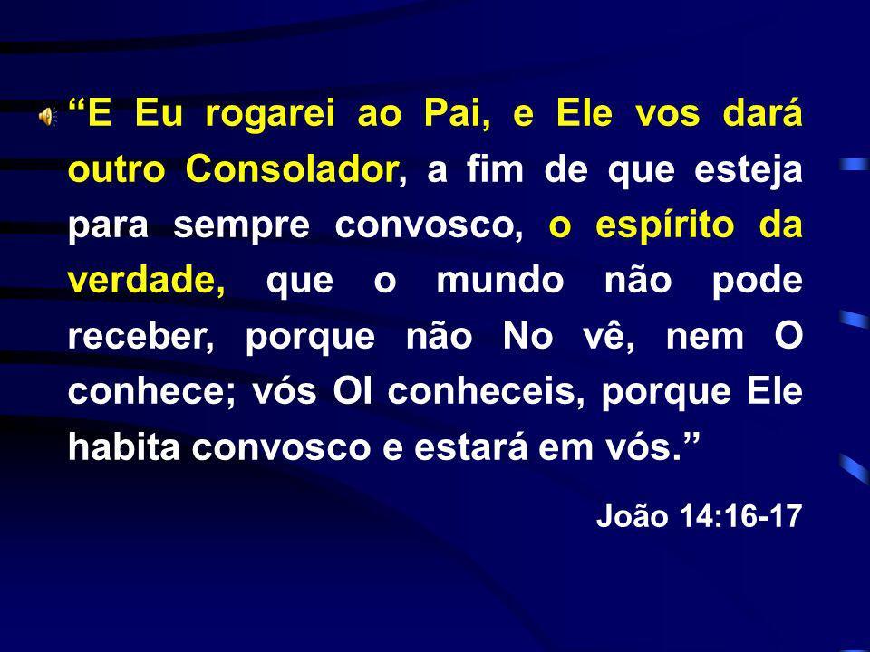 E Eu rogarei ao Pai, e Ele vos dará outro Consolador, a fim de que esteja para sempre convosco, o espírito da verdade, que o mundo não pode receber, porque não No vê, nem O conhece; vós OI conheceis, porque Ele habita convosco e estará em vós.
