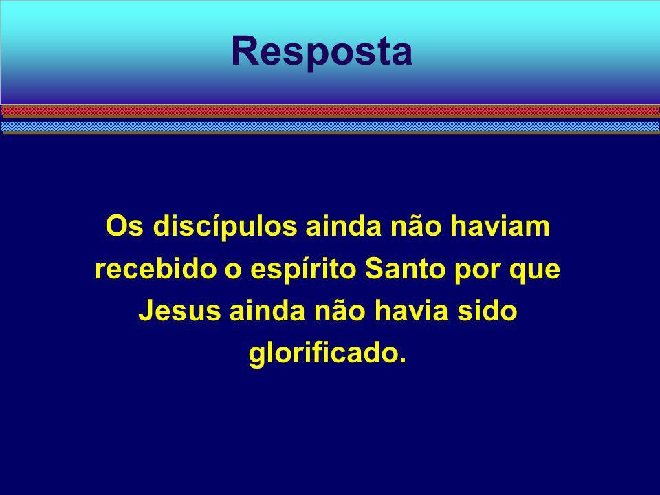 Resposta Os discípulos ainda não haviam recebido o espírito Santo por que Jesus ainda não havia sido glorificado.