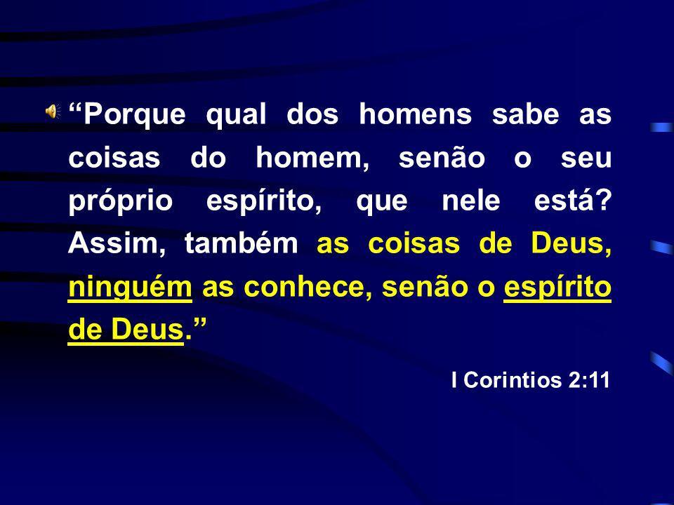 Porque qual dos homens sabe as coisas do homem, senão o seu próprio espírito, que nele está Assim, também as coisas de Deus, ninguém as conhece, senão o espírito de Deus.