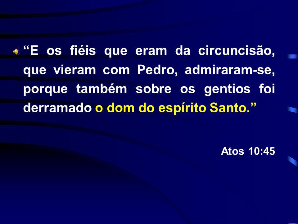 E os fiéis que eram da circuncisão, que vieram com Pedro, admiraram-se, porque também sobre os gentios foi derramado o dom do espírito Santo.