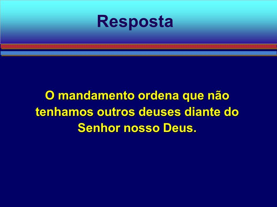 Resposta O mandamento ordena que não tenhamos outros deuses diante do Senhor nosso Deus.