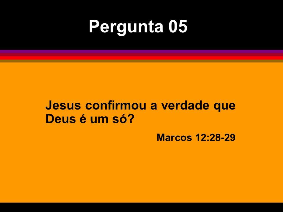 Pergunta 05 Jesus confirmou a verdade que Deus é um só