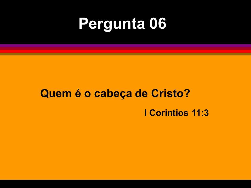 Pergunta 06 Quem é o cabeça de Cristo I Corintios 11:3