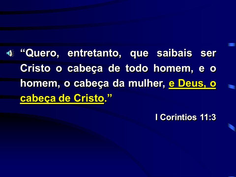 Quero, entretanto, que saibais ser Cristo o cabeça de todo homem, e o homem, o cabeça da mulher, e Deus, o cabeça de Cristo.