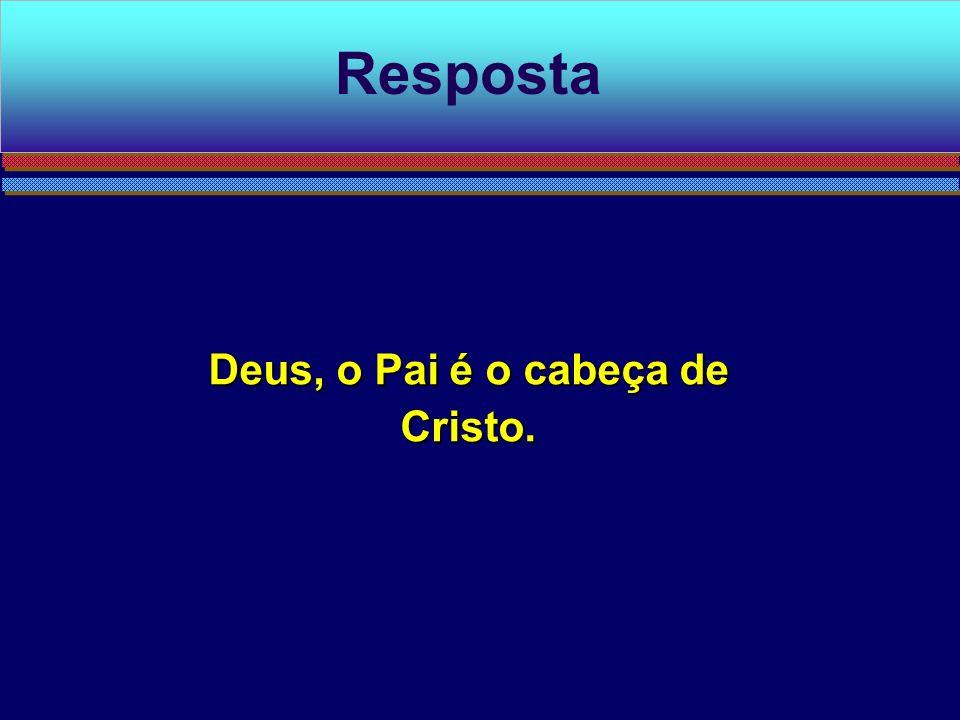 Deus, o Pai é o cabeça de Cristo.