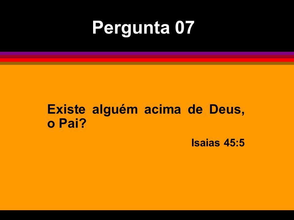 Pergunta 07 Existe alguém acima de Deus, o Pai Isaias 45:5