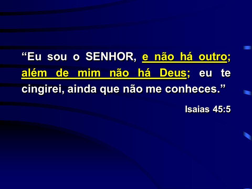 Eu sou o SENHOR, e não há outro; além de mim não há Deus; eu te cingirei, ainda que não me conheces.