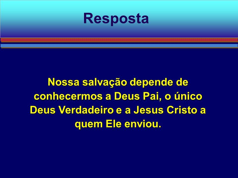 Resposta Nossa salvação depende de conhecermos a Deus Pai, o único Deus Verdadeiro e a Jesus Cristo a quem Ele enviou.
