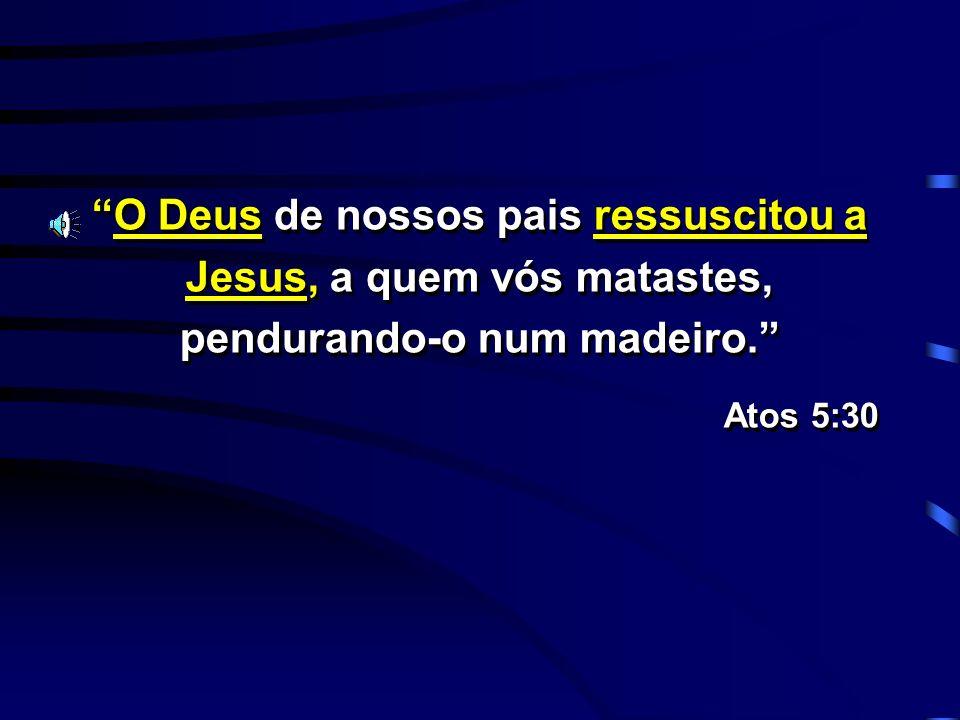 O Deus de nossos pais ressuscitou a Jesus, a quem vós matastes, pendurando-o num madeiro.