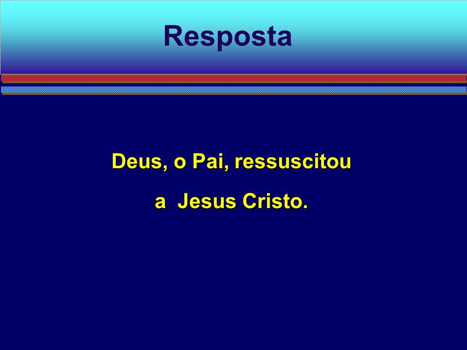 Resposta Deus, o Pai, ressuscitou a Jesus Cristo.