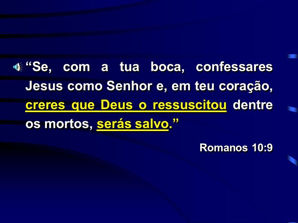 Se, com a tua boca, confessares Jesus como Senhor e, em teu coração, creres que Deus o ressuscitou dentre os mortos, serás salvo.