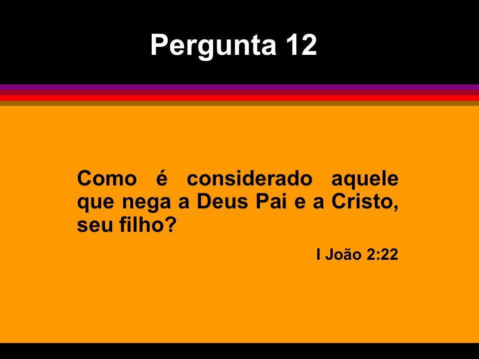 Pergunta 12 Como é considerado aquele que nega a Deus Pai e a Cristo, seu filho I João 2:22