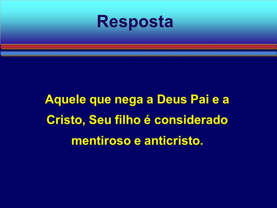 Resposta Aquele que nega a Deus Pai e a Cristo, Seu filho é considerado mentiroso e anticristo.