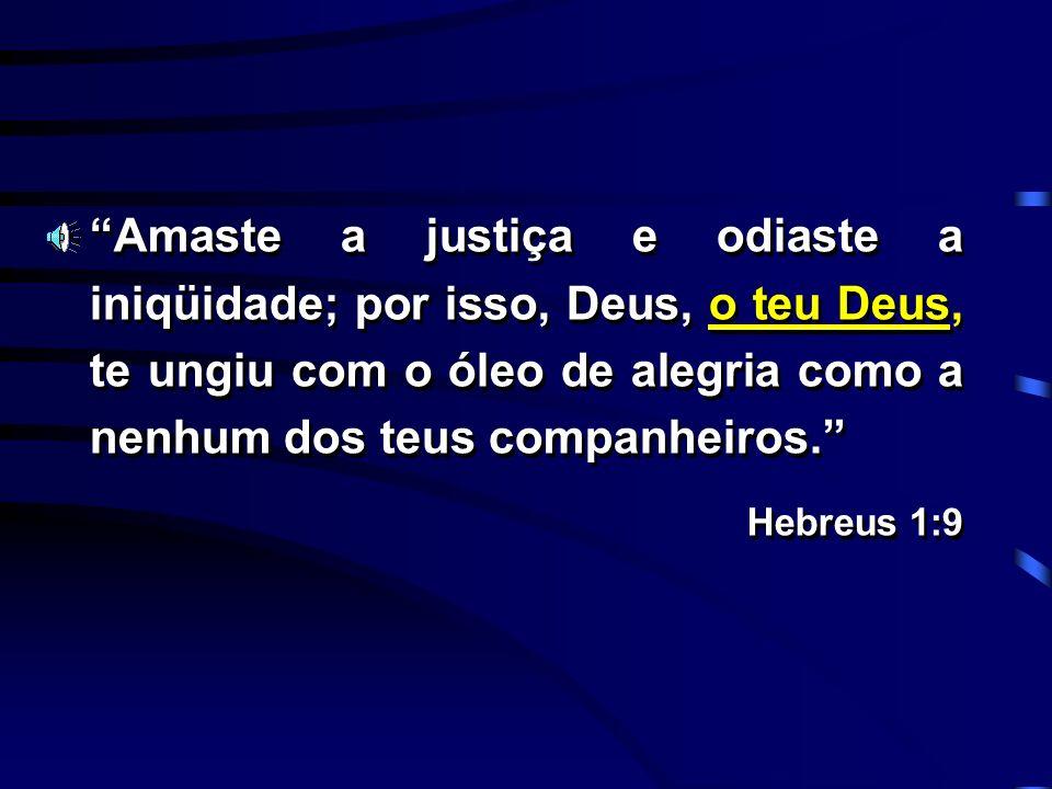 Amaste a justiça e odiaste a iniqüidade; por isso, Deus, o teu Deus, te ungiu com o óleo de alegria como a nenhum dos teus companheiros.