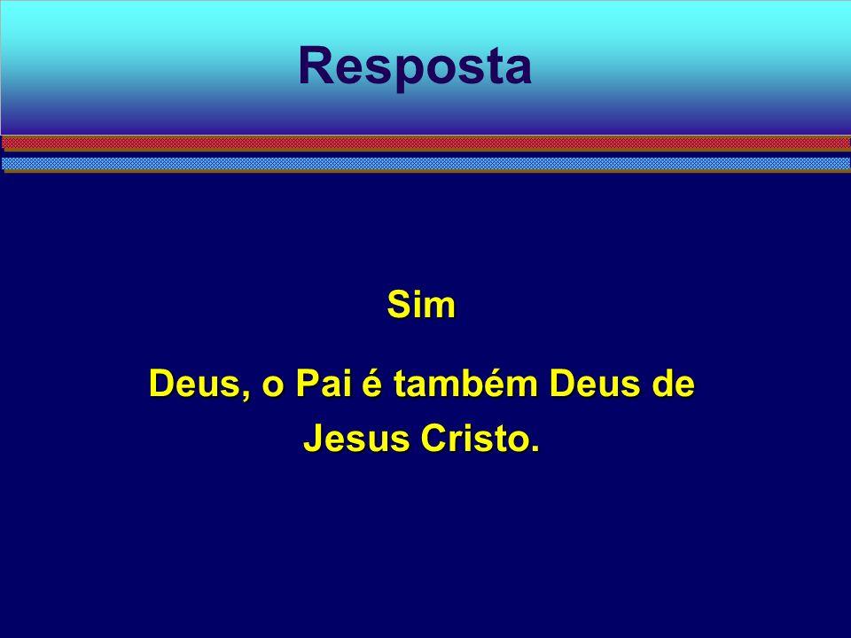 Deus, o Pai é também Deus de Jesus Cristo.