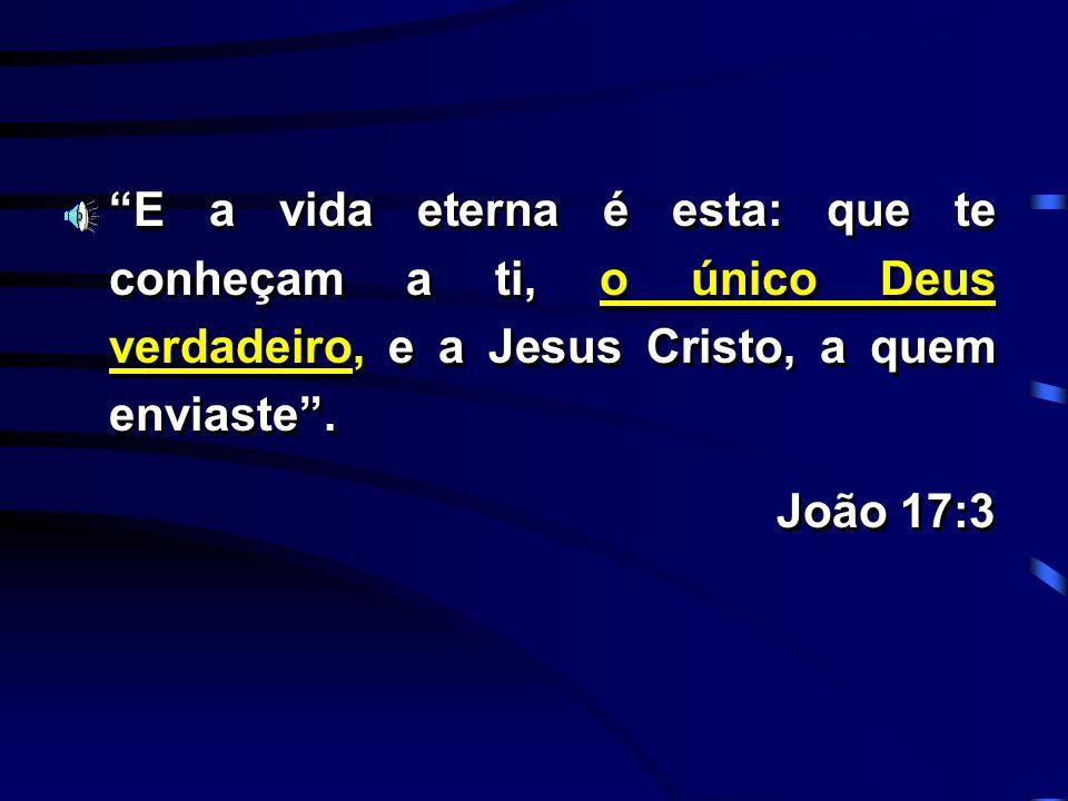 E a vida eterna é esta: que te conheçam a ti, o único Deus verdadeiro, e a Jesus Cristo, a quem enviaste .