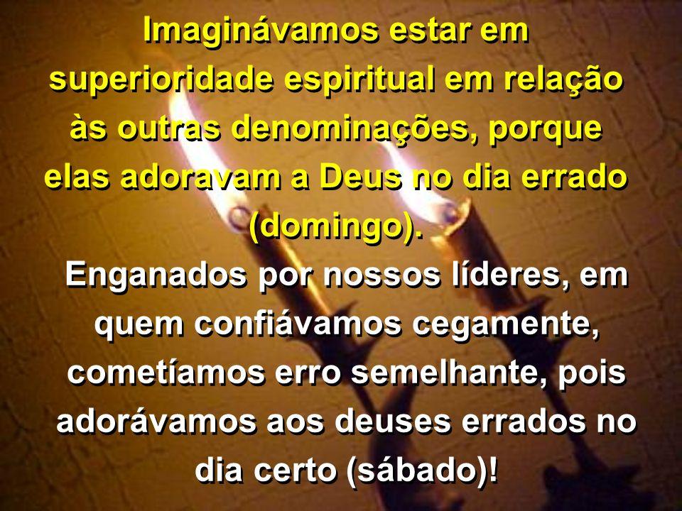 Imaginávamos estar em superioridade espiritual em relação às outras denominações, porque elas adoravam a Deus no dia errado (domingo).