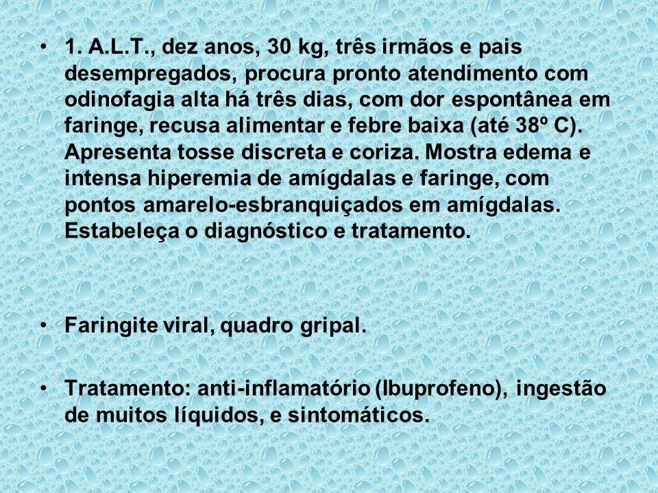 1. A.L.T., dez anos, 30 kg, três irmãos e pais desempregados, procura pronto atendimento com odinofagia alta há três dias, com dor espontânea em faringe, recusa alimentar e febre baixa (até 38º C). Apresenta tosse discreta e coriza. Mostra edema e intensa hiperemia de amígdalas e faringe, com pontos amarelo-esbranquiçados em amígdalas. Estabeleça o diagnóstico e tratamento.