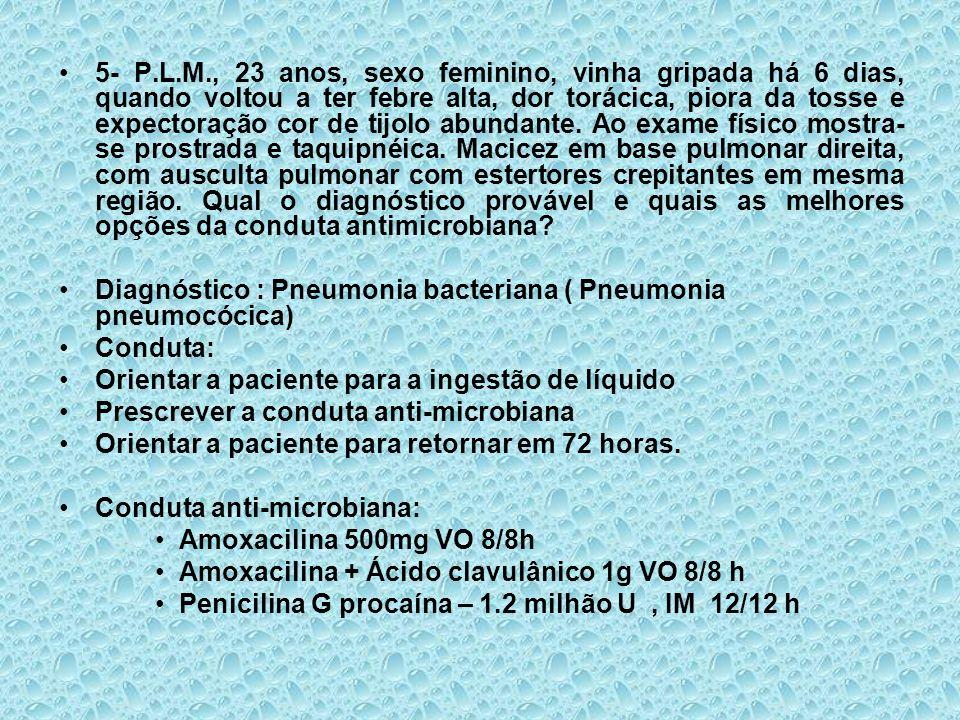 5- P.L.M., 23 anos, sexo feminino, vinha gripada há 6 dias, quando voltou a ter febre alta, dor torácica, piora da tosse e expectoração cor de tijolo abundante. Ao exame físico mostra-se prostrada e taquipnéica. Macicez em base pulmonar direita, com ausculta pulmonar com estertores crepitantes em mesma região. Qual o diagnóstico provável e quais as melhores opções da conduta antimicrobiana