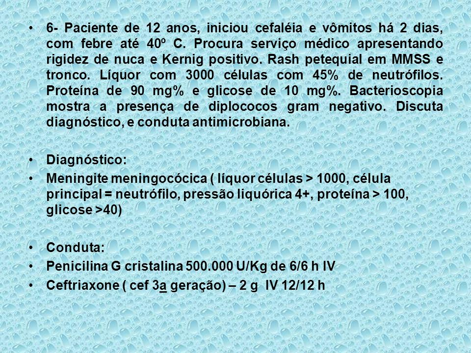 6- Paciente de 12 anos, iniciou cefaléia e vômitos há 2 dias, com febre até 40º C. Procura serviço médico apresentando rigidez de nuca e Kernig positivo. Rash petequial em MMSS e tronco. Líquor com 3000 células com 45% de neutrófilos. Proteína de 90 mg% e glicose de 10 mg%. Bacterioscopia mostra a presença de diplococos gram negativo. Discuta diagnóstico, e conduta antimicrobiana.
