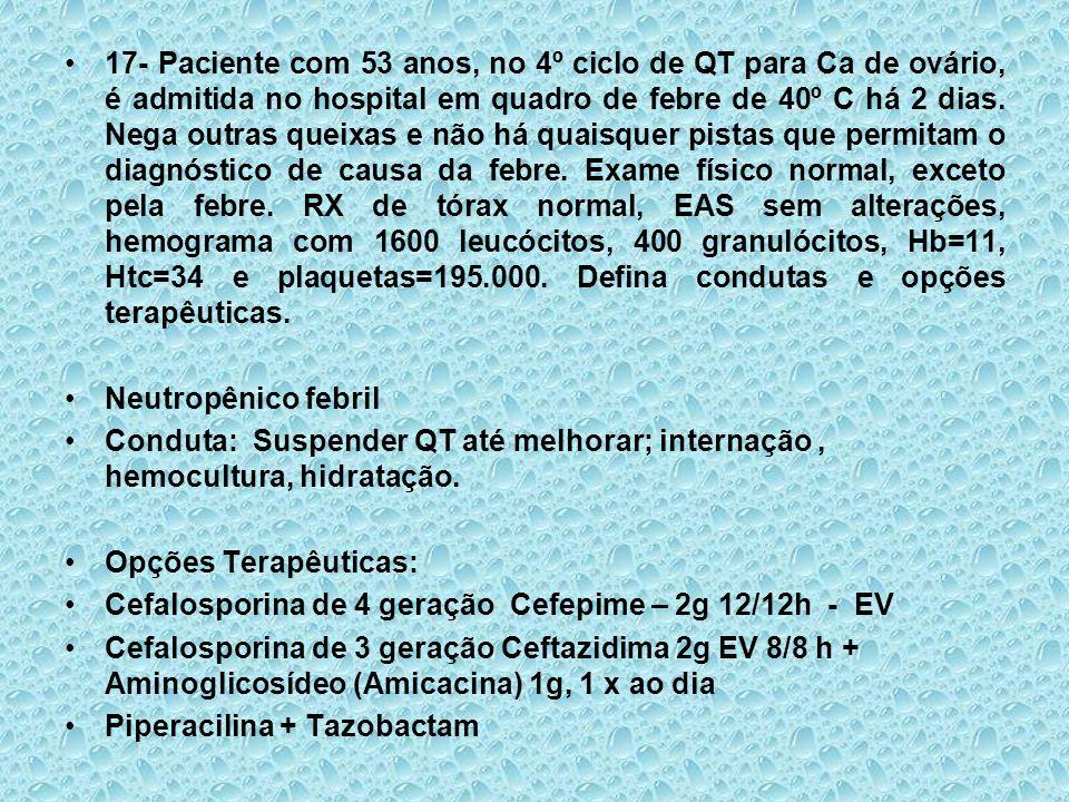 17- Paciente com 53 anos, no 4º ciclo de QT para Ca de ovário, é admitida no hospital em quadro de febre de 40º C há 2 dias. Nega outras queixas e não há quaisquer pistas que permitam o diagnóstico de causa da febre. Exame físico normal, exceto pela febre. RX de tórax normal, EAS sem alterações, hemograma com 1600 leucócitos, 400 granulócitos, Hb=11, Htc=34 e plaquetas=195.000. Defina condutas e opções terapêuticas.