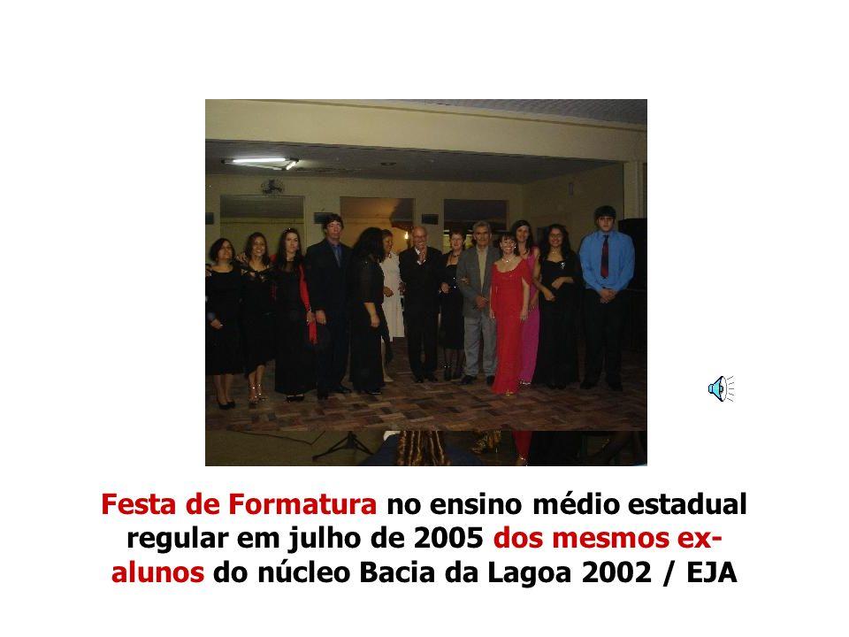 Festa de Formatura no ensino médio estadual regular em julho de 2005 dos mesmos ex-alunos do núcleo Bacia da Lagoa 2002 / EJA