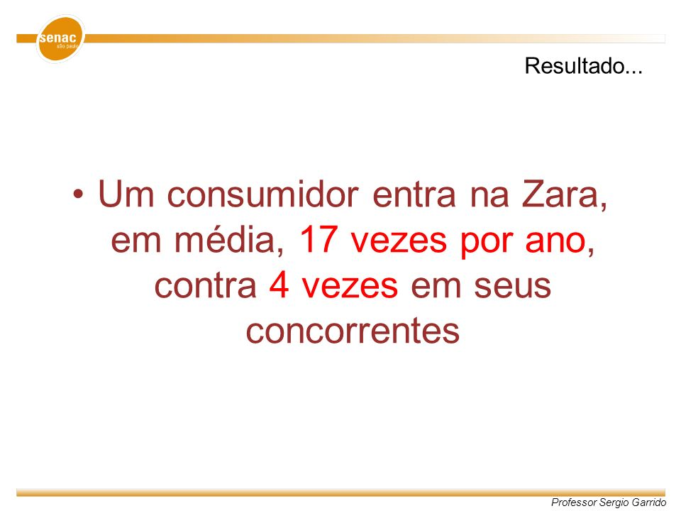 Resultado...Um consumidor entra na Zara, em média, 17 vezes por ano, contra 4 vezes em seus concorrentes.