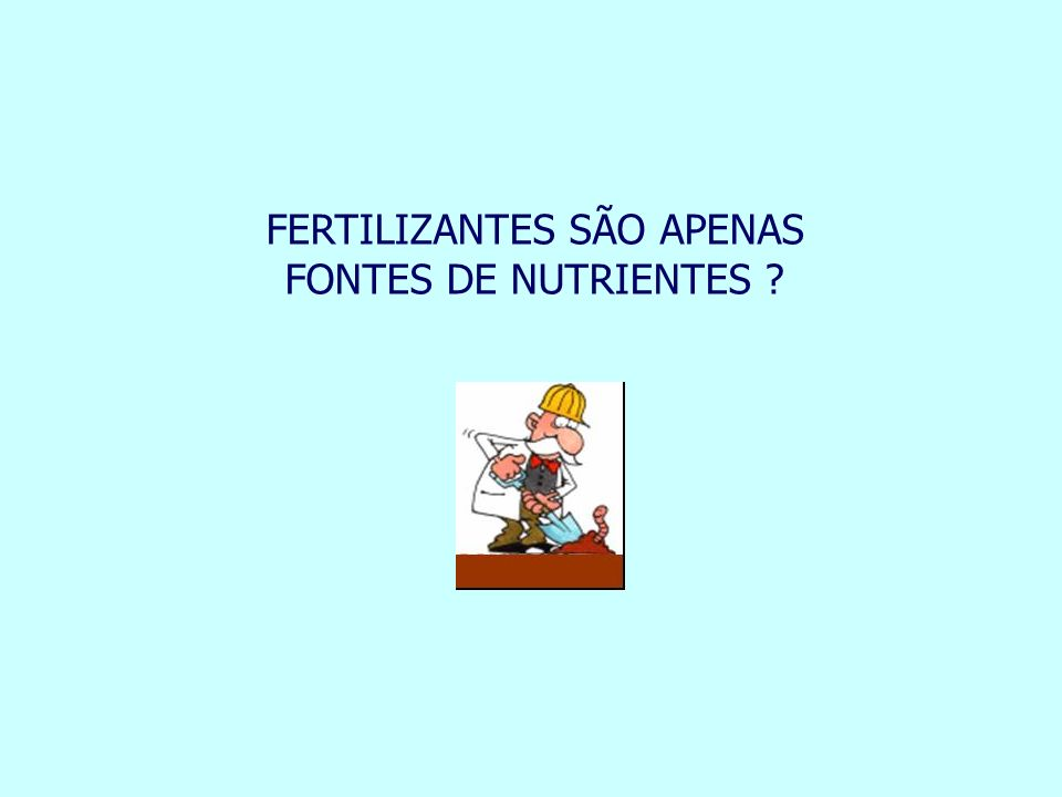 FERTILIZANTES SÃO APENAS FONTES DE NUTRIENTES