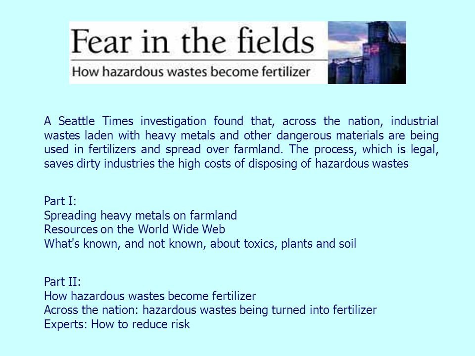 A Seattle Times investigation found that, across the nation, industrial wastes laden with heavy metals and other dangerous materials are being used in fertilizers and spread over farmland. The process, which is legal, saves dirty industries the high costs of disposing of hazardous wastes