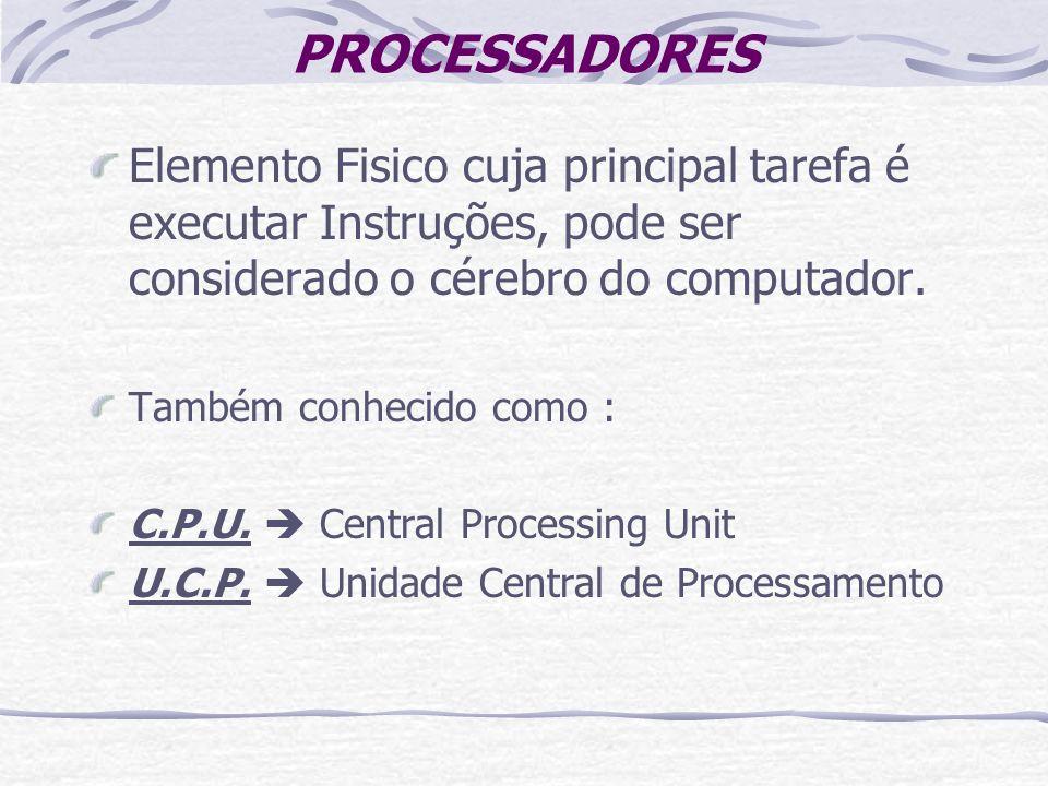 PROCESSADORES Elemento Fisico cuja principal tarefa é executar Instruções, pode ser considerado o cérebro do computador.