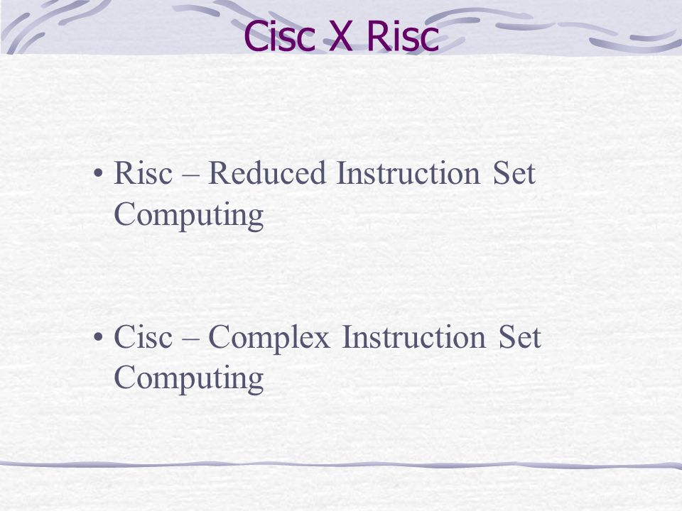 Cisc X Risc Risc – Reduced Instruction Set Computing