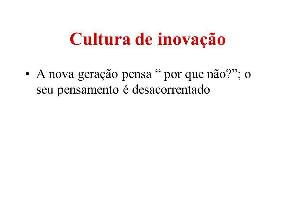 Cultura de inovação A nova geração pensa por que não ; o seu pensamento é desacorrentado