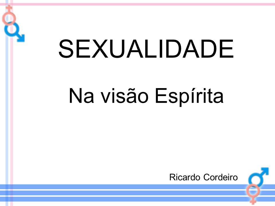 SEXUALIDADE Na visão Espírita Ricardo Cordeiro