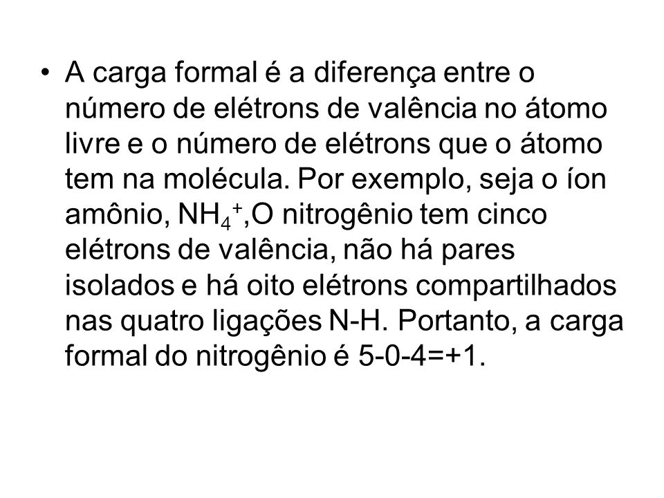 A carga formal é a diferença entre o número de elétrons de valência no átomo livre e o número de elétrons que o átomo tem na molécula.