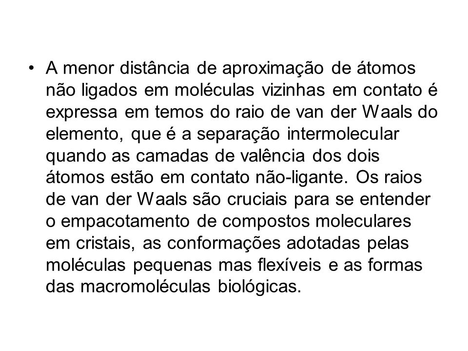 A menor distância de aproximação de átomos não ligados em moléculas vizinhas em contato é expressa em temos do raio de van der Waals do elemento, que é a separação intermolecular quando as camadas de valência dos dois átomos estão em contato não-ligante.