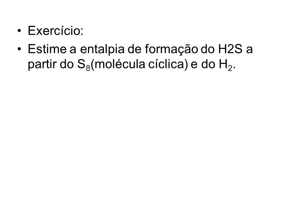 Exercício: Estime a entalpia de formação do H2S a partir do S8(molécula cíclica) e do H2.